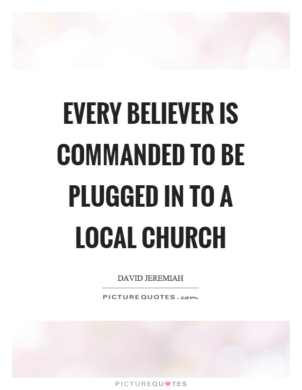 Every believer is commanded to be plugged in to a local church Picture Quote #1