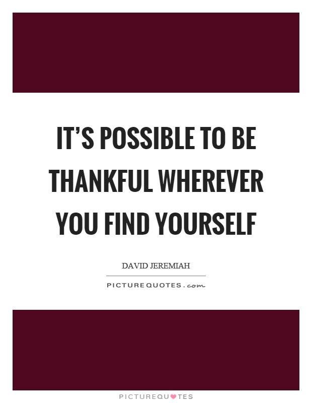 It's possible to be thankful wherever you find yourself Picture Quote #1