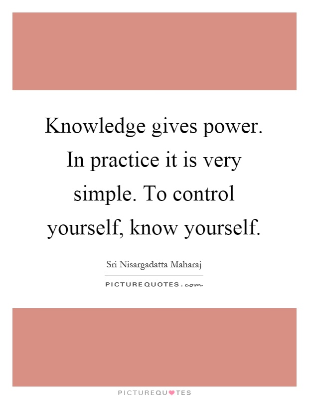 Knowledge gives power. In practice it is very simple. To control yourself, know yourself Picture Quote #1