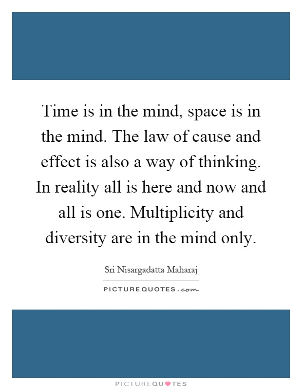 Time is in the mind, space is in the mind. The law of cause and effect is also a way of thinking. In reality all is here and now and all is one. Multiplicity and diversity are in the mind only Picture Quote #1