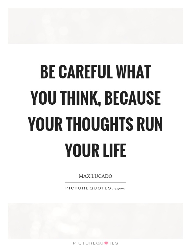 Be careful what you think, because your thoughts run your life Picture Quote #1