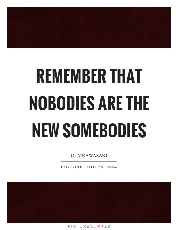 Remember that nobodies are the new somebodies Picture Quote #1