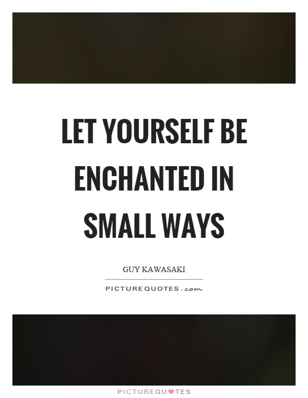 Let yourself be enchanted in small ways Picture Quote #1