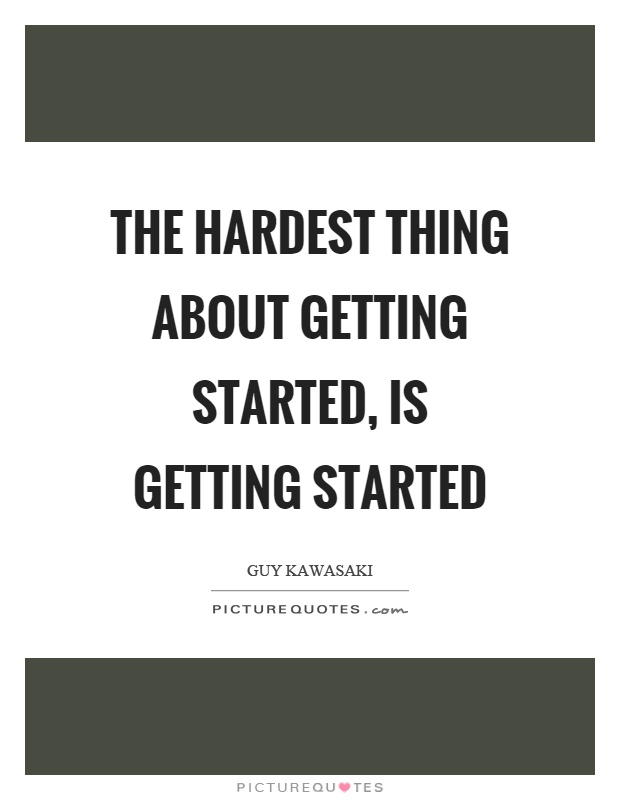 The hardest thing about getting started, is getting started Picture Quote #1