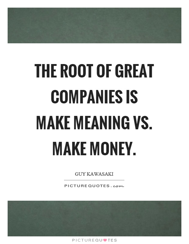 The root of great companies is make meaning vs. make money Picture Quote #1