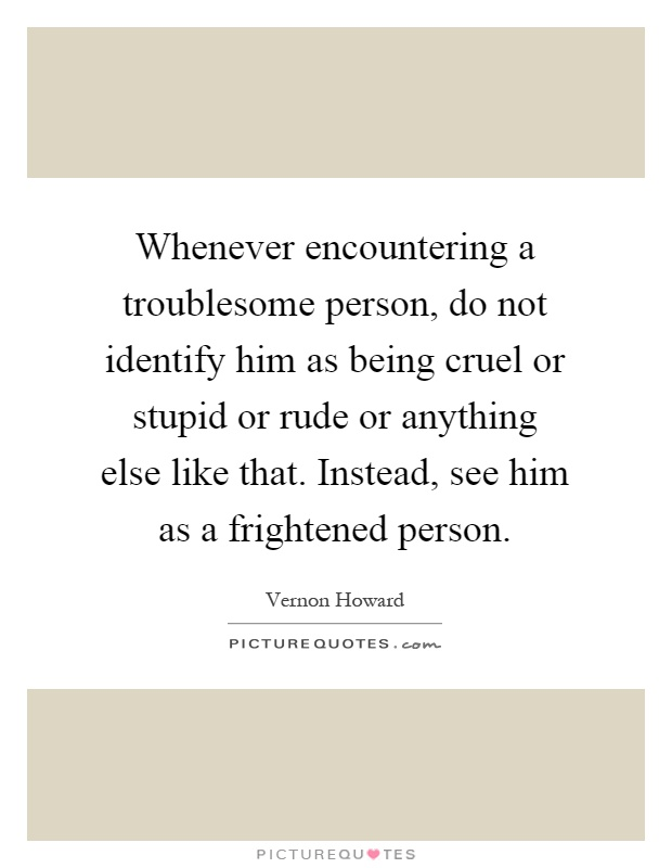 Whenever encountering a troublesome person, do not identify him as being cruel or stupid or rude or anything else like that. Instead, see him as a frightened person Picture Quote #1