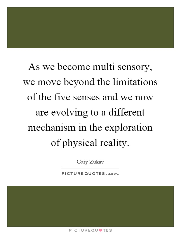 As we become multi sensory, we move beyond the limitations of the five senses and we now are evolving to a different mechanism in the exploration of physical reality Picture Quote #1