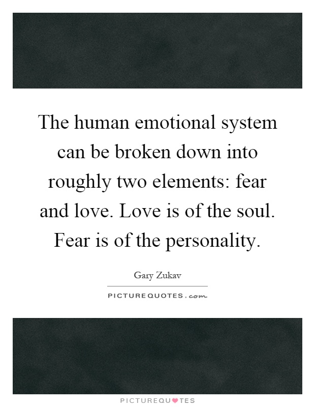 The human emotional system can be broken down into roughly two elements: fear and love. Love is of the soul. Fear is of the personality Picture Quote #1