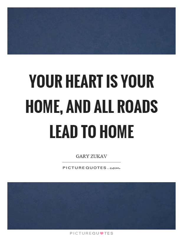 Your heart is your home, and all roads lead to home Picture Quote #1