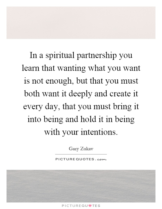 In a spiritual partnership you learn that wanting what you want is not enough, but that you must both want it deeply and create it every day, that you must bring it into being and hold it in being with your intentions Picture Quote #1