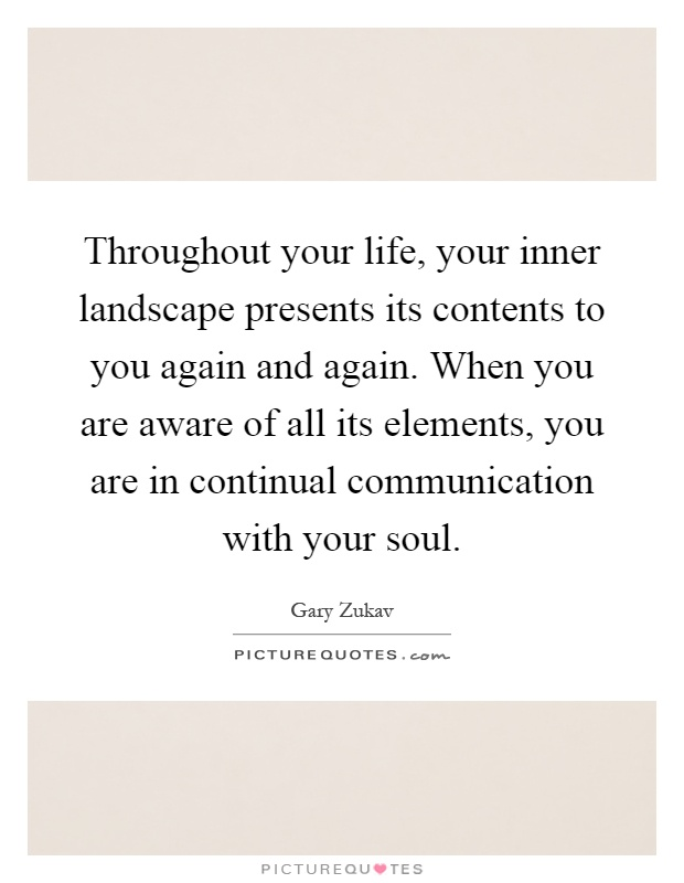 Throughout your life, your inner landscape presents its contents to you again and again. When you are aware of all its elements, you are in continual communication with your soul Picture Quote #1