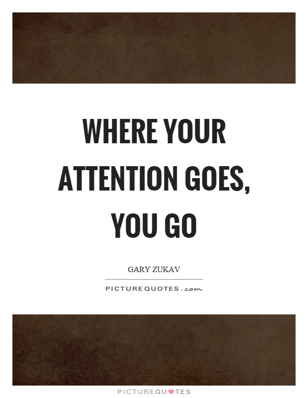 Where your attention goes, you go Picture Quote #1