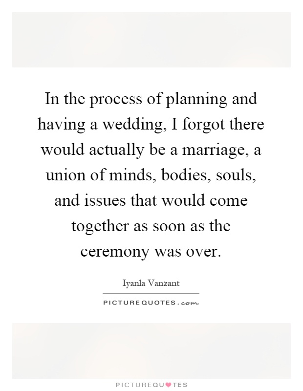 In the process of planning and having a wedding, I forgot there would actually be a marriage, a union of minds, bodies, souls, and issues that would come together as soon as the ceremony was over Picture Quote #1