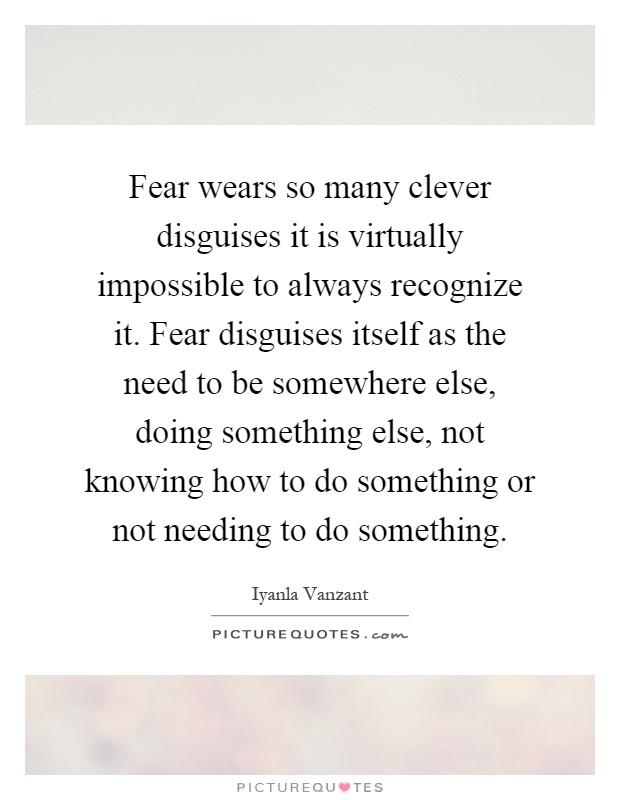 Fear wears so many clever disguises it is virtually impossible to always recognize it. Fear disguises itself as the need to be somewhere else, doing something else, not knowing how to do something or not needing to do something Picture Quote #1