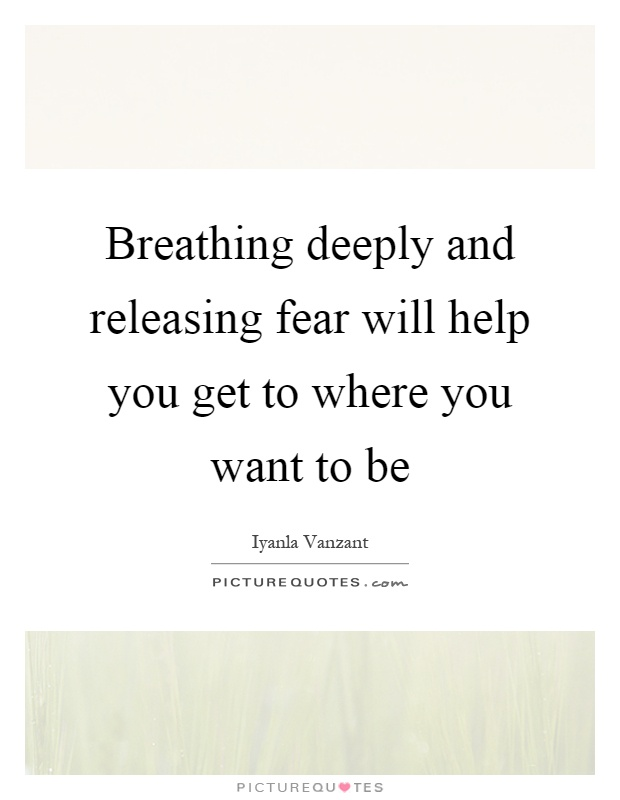 Breathing deeply and releasing fear will help you get to where you want to be Picture Quote #1