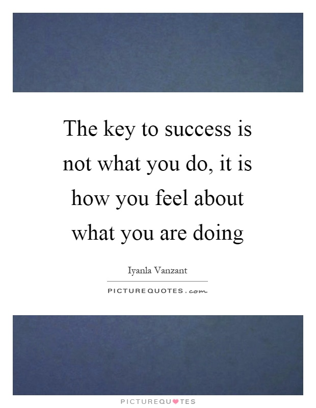 The key to success is not what you do, it is how you feel about what you are doing Picture Quote #1