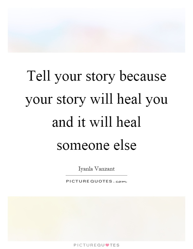 Tell your story because your story will heal you and it will