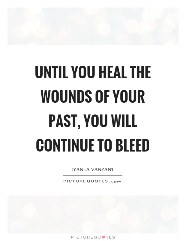 Until you heal the wounds of your past, you will continue to bleed Picture Quote #1