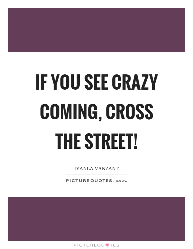 If you see crazy coming, cross the street! Picture Quote #1
