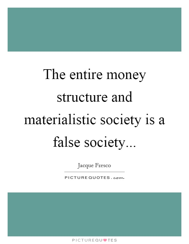 The entire money structure and materialistic society is a false society Picture Quote #1