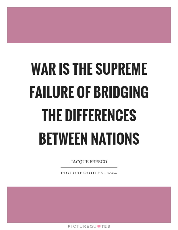 War is the supreme failure of bridging the differences between nations Picture Quote #1