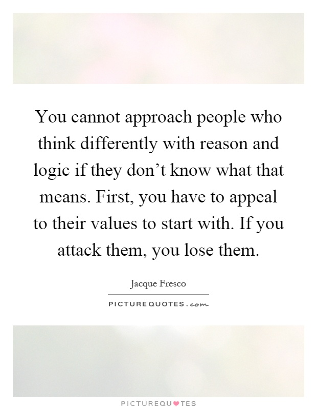 You cannot approach people who think differently with reason and logic if they don't know what that means. First, you have to appeal to their values to start with. If you attack them, you lose them Picture Quote #1