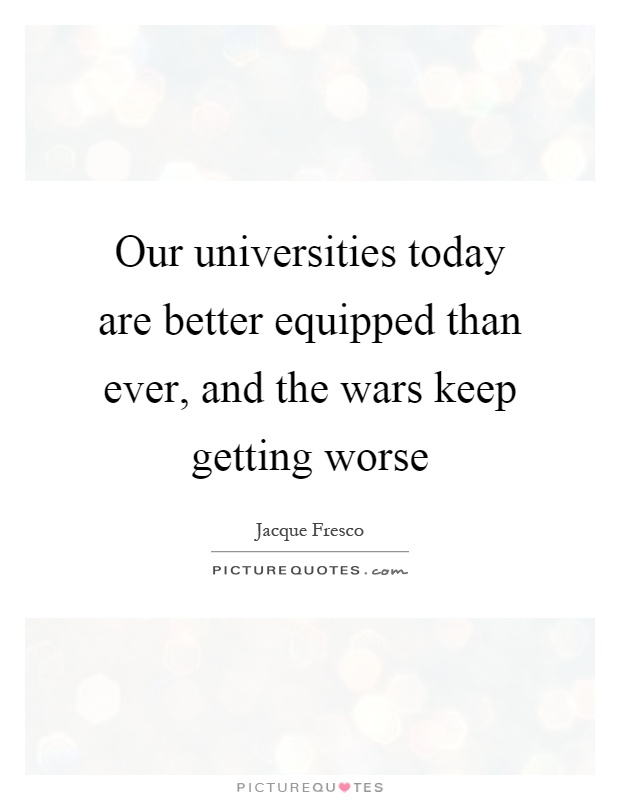 Our universities today are better equipped than ever, and the wars keep getting worse Picture Quote #1
