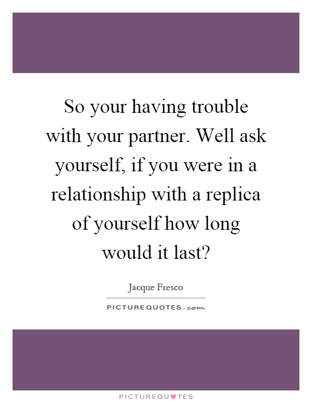 So your having trouble with your partner. Well ask yourself, if you were in a relationship with a replica of yourself how long would it last? Picture Quote #1
