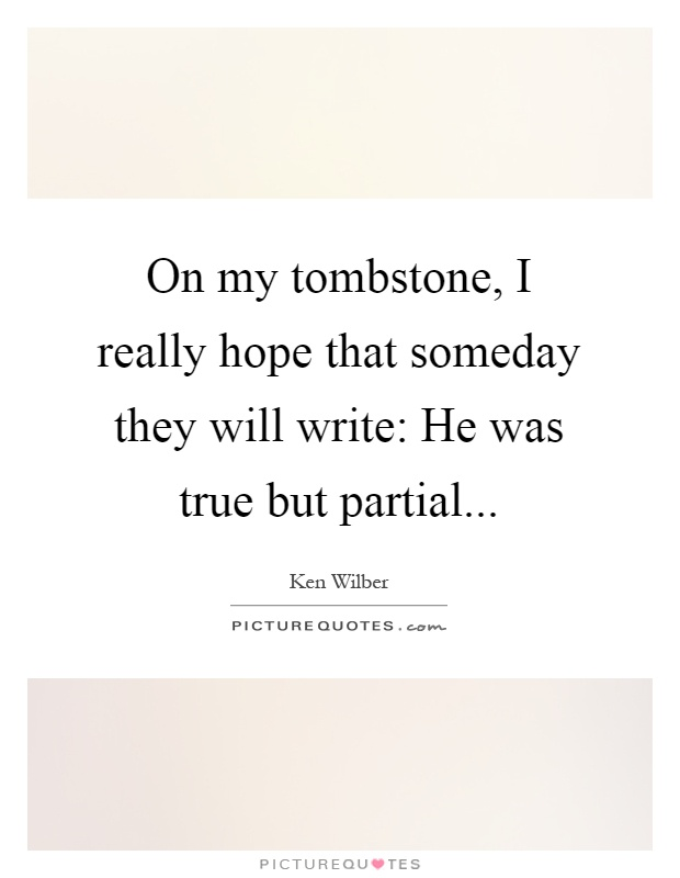 On my tombstone, I really hope that someday they will write: He was true but partial Picture Quote #1