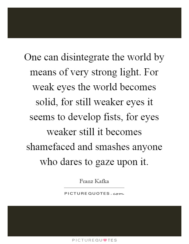 One can disintegrate the world by means of very strong light. For weak eyes the world becomes solid, for still weaker eyes it seems to develop fists, for eyes weaker still it becomes shamefaced and smashes anyone who dares to gaze upon it Picture Quote #1