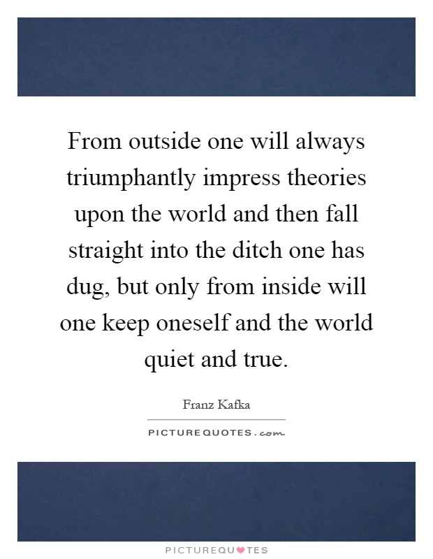 From outside one will always triumphantly impress theories upon the world and then fall straight into the ditch one has dug, but only from inside will one keep oneself and the world quiet and true Picture Quote #1