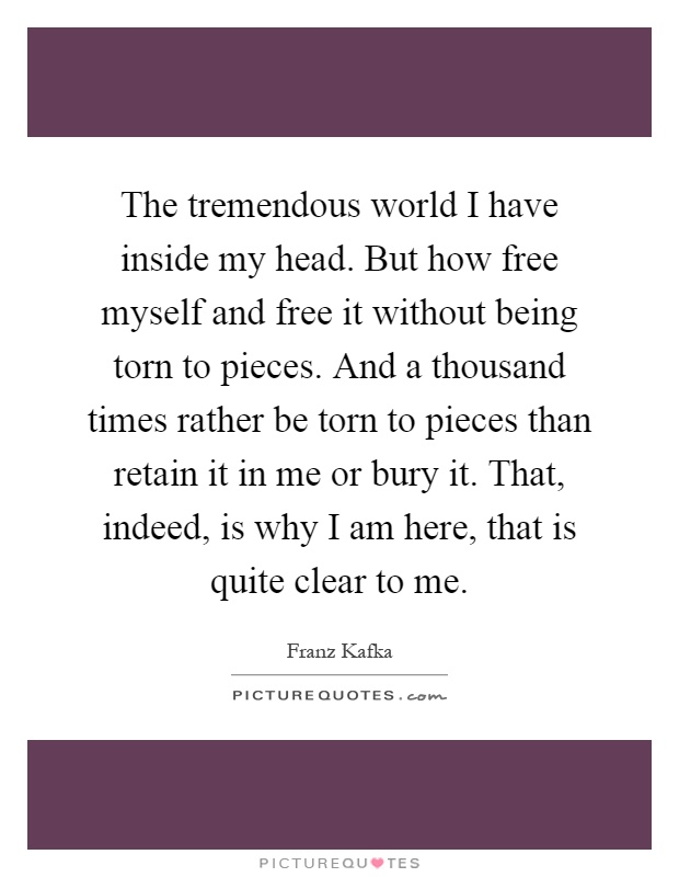 The tremendous world I have inside my head. But how free myself and free it without being torn to pieces. And a thousand times rather be torn to pieces than retain it in me or bury it. That, indeed, is why I am here, that is quite clear to me Picture Quote #1