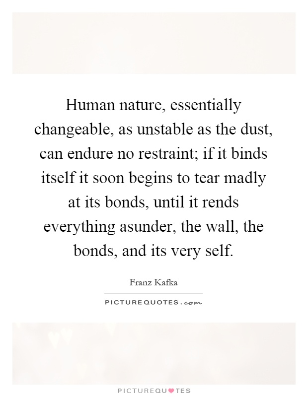 Human nature, essentially changeable, as unstable as the dust, can endure no restraint; if it binds itself it soon begins to tear madly at its bonds, until it rends everything asunder, the wall, the bonds, and its very self Picture Quote #1