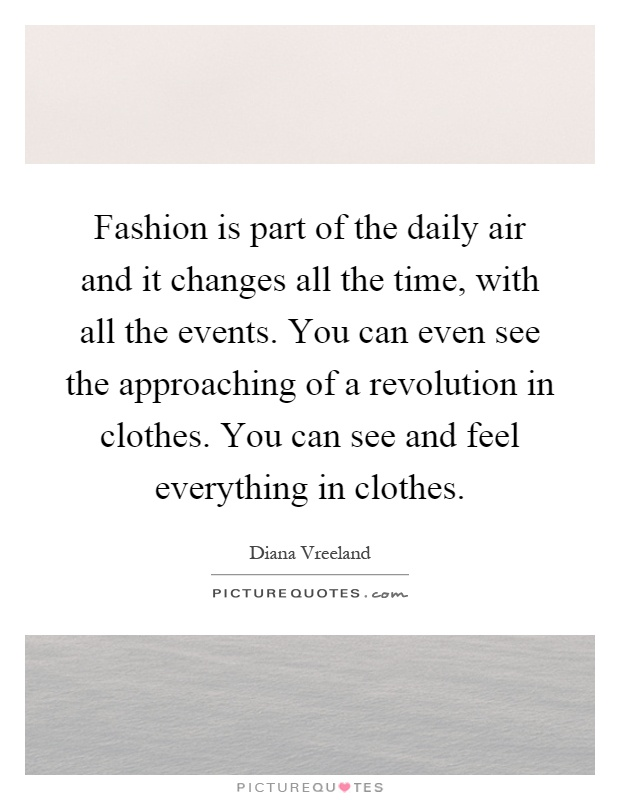 Fashion is part of the daily air and it changes all the time, with all the events. You can even see the approaching of a revolution in clothes. You can see and feel everything in clothes Picture Quote #1