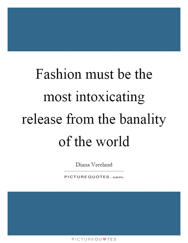 Fashion must be the most intoxicating release from the banality of the world Picture Quote #1