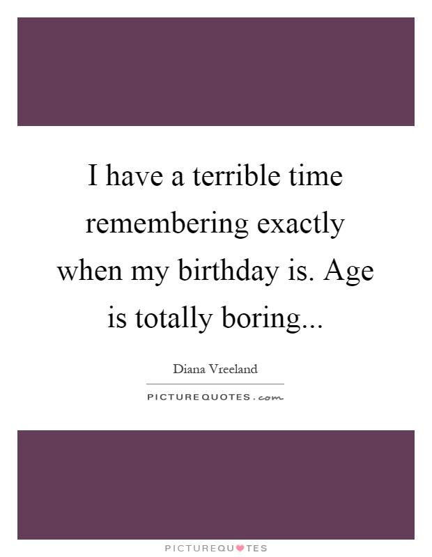 I have a terrible time remembering exactly when my birthday is. Age is totally boring Picture Quote #1