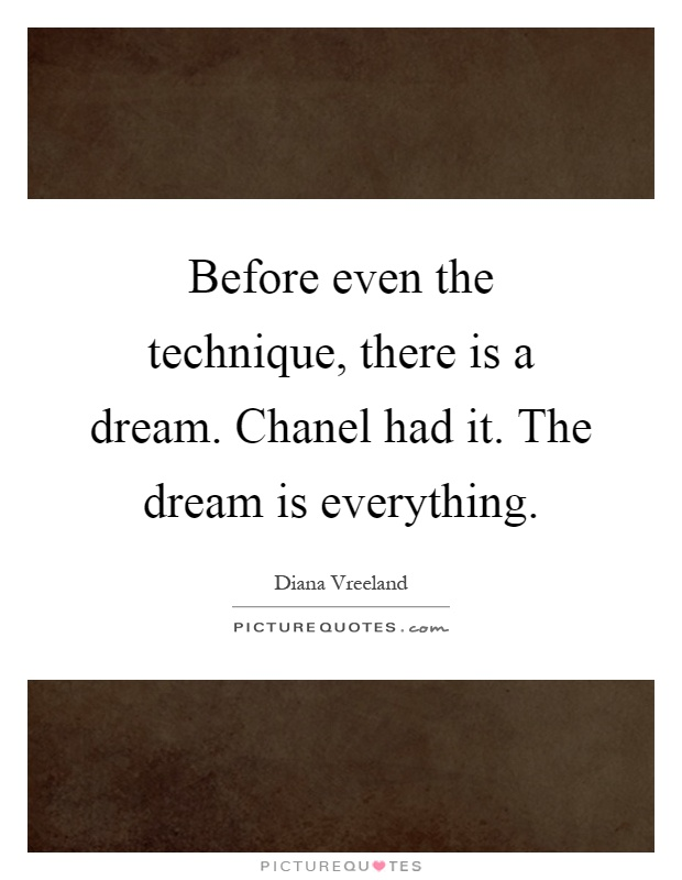 Before even the technique, there is a dream. Chanel had it. The dream is everything Picture Quote #1