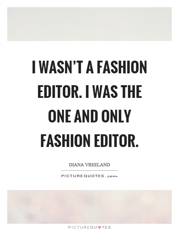 i wasn t a fashion editor i was the one and only fashion editor