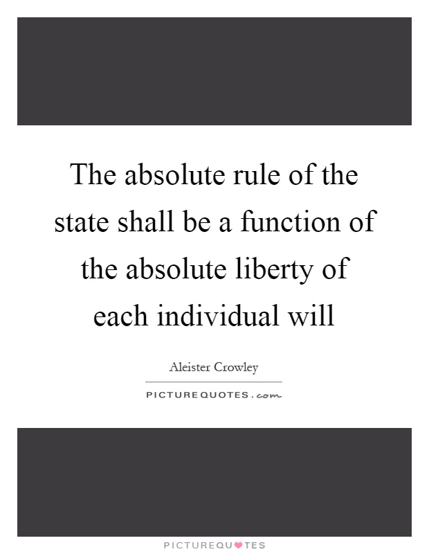 The absolute rule of the state shall be a function of the absolute liberty of each individual will Picture Quote #1