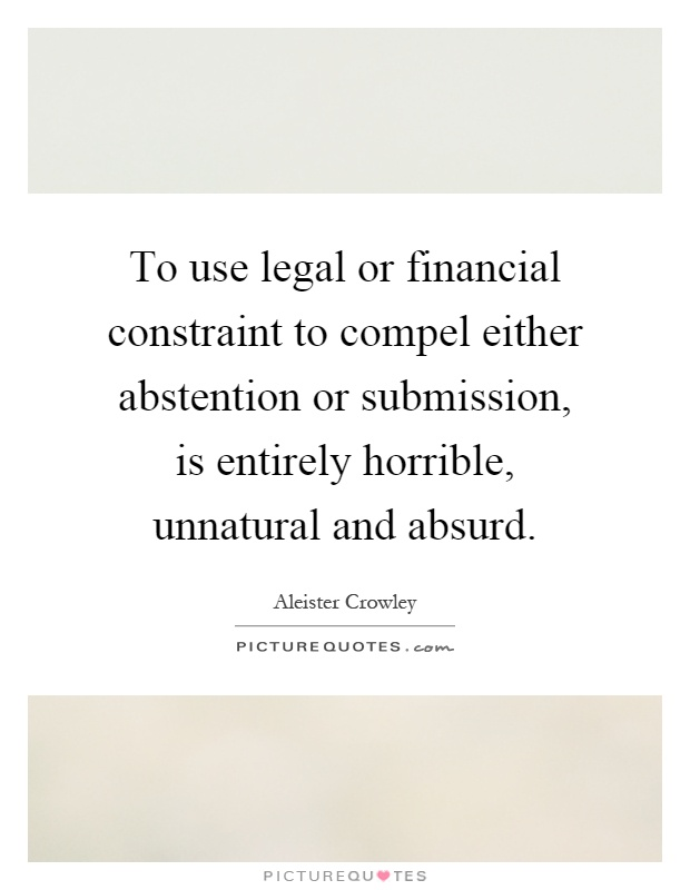 To use legal or financial constraint to compel either abstention or submission, is entirely horrible, unnatural and absurd Picture Quote #1