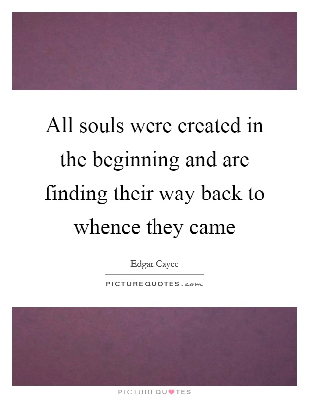 All souls were created in the beginning and are finding their way back to whence they came Picture Quote #1