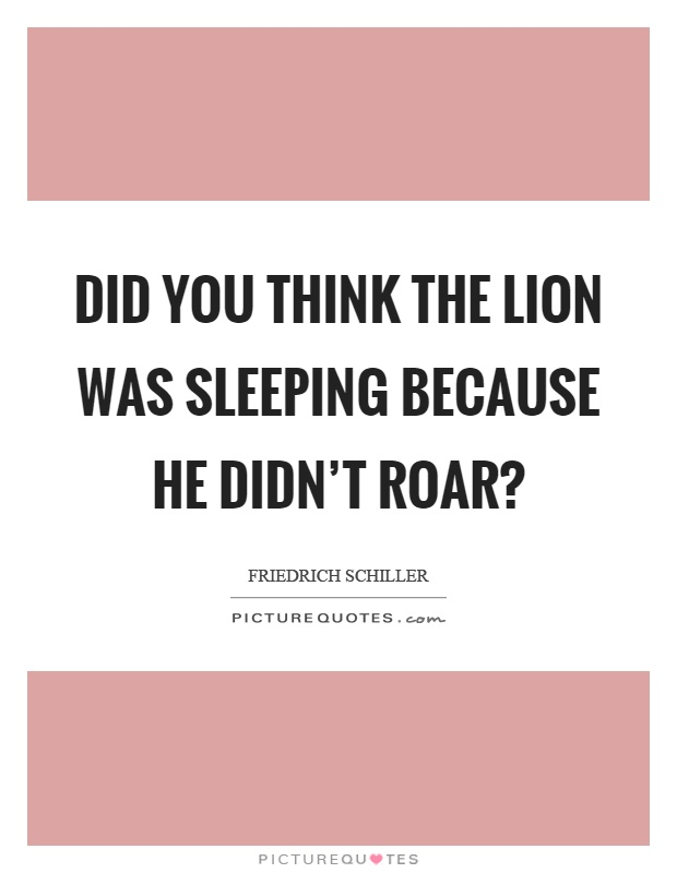 Did you think the lion was sleeping because he didn't roar? Picture Quote #1