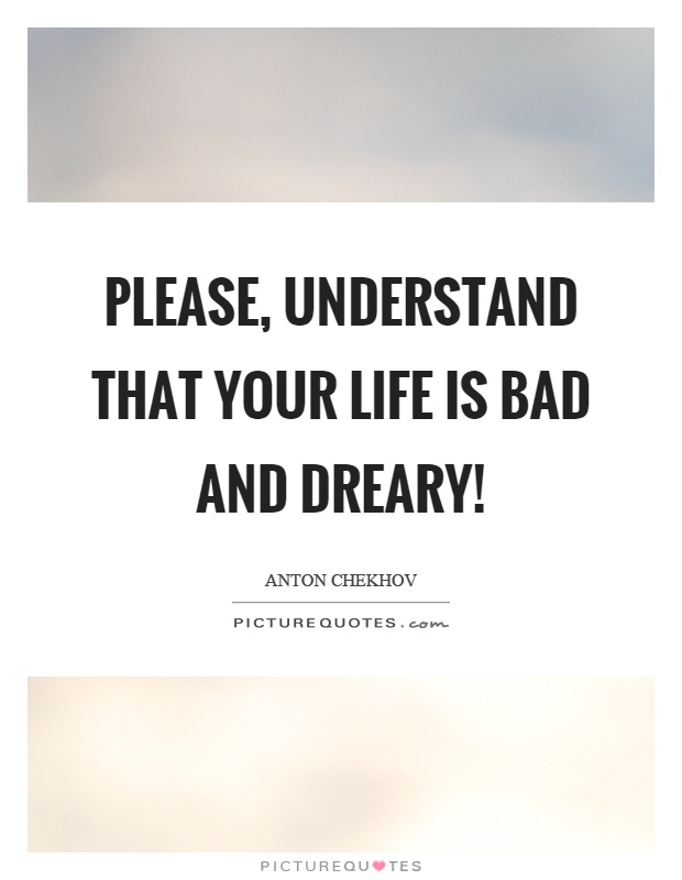 Please, understand that your life is bad and dreary! Picture Quote #1