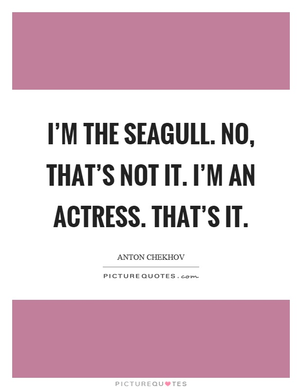 I'm the seagull. No, that's not it. I'm an actress. That's it Picture Quote #1