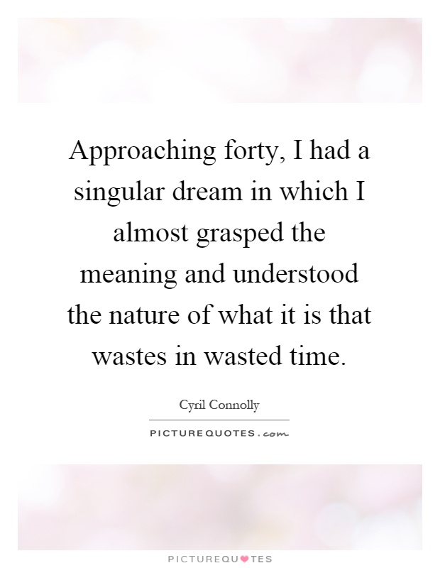 Approaching forty, I had a singular dream in which I almost grasped the meaning and understood the nature of what it is that wastes in wasted time Picture Quote #1