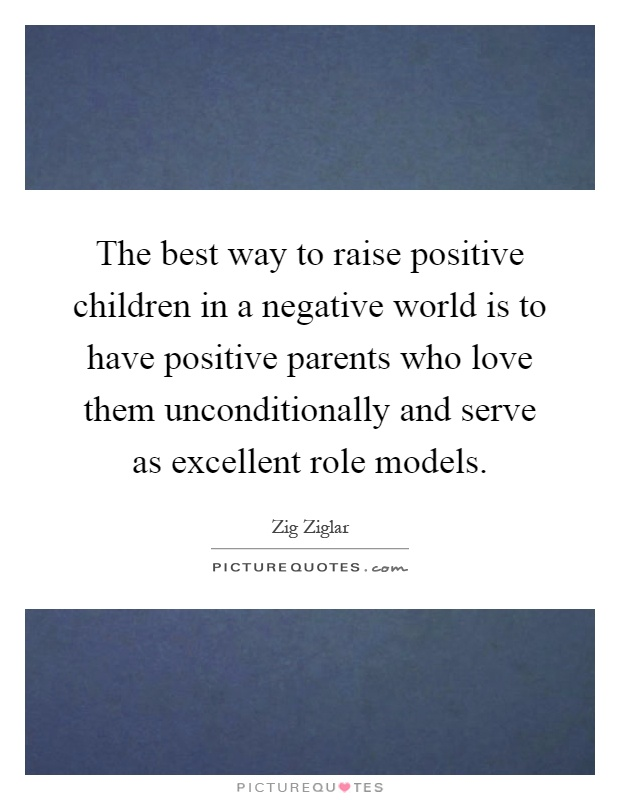 The best way to raise positive children in a negative world is to have positive parents who love them unconditionally and serve as excellent role models Picture Quote #1