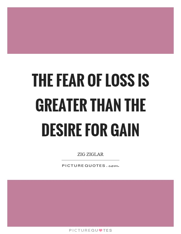 The fear of loss is greater than the desire for gain Picture Quote #1