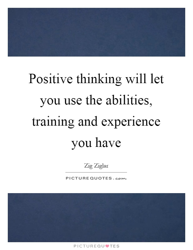 Positive thinking will let you use the abilities, training and experience you have Picture Quote #1