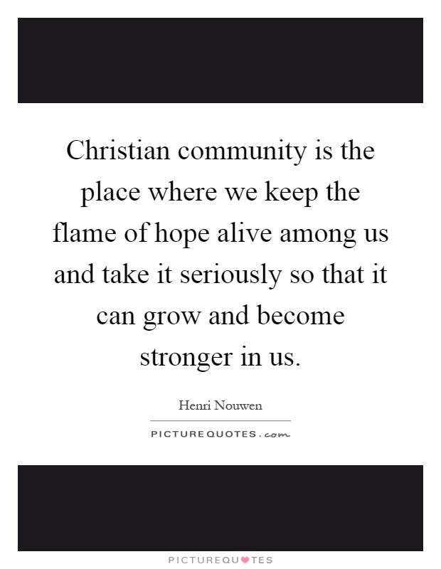 Christian community is the place where we keep the flame of hope alive among us and take it seriously so that it can grow and become stronger in us Picture Quote #1