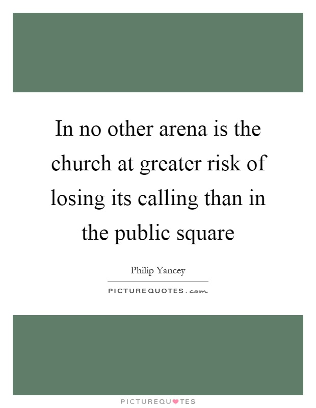 In no other arena is the church at greater risk of losing its calling than in the public square Picture Quote #1